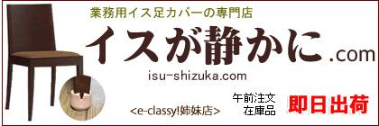 e-classy!姉妹店 業務用イス足カバーの専門店 「イスが静かに.com」
