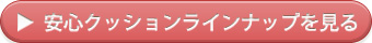 →安心クッションラインナップを見る
