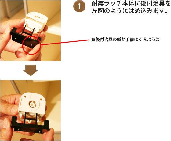 ①耐震ラッチ本体に後付治具を左図のようにはめこみます。後付治具の鋲が手前にくるように。