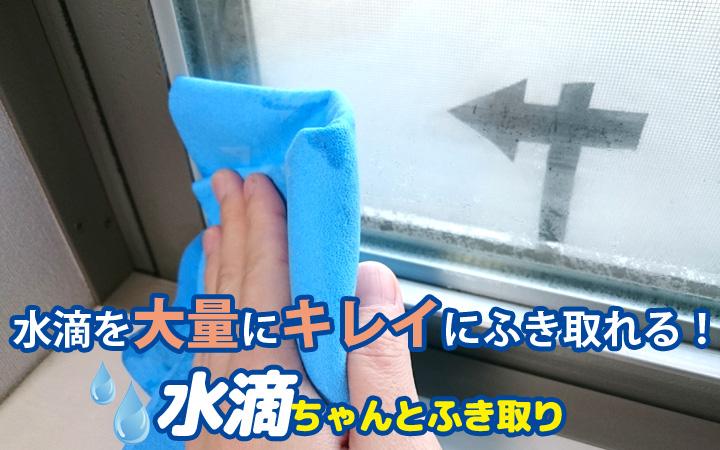 結露などの水滴を、大量にキレイにふき取る「水滴ちゃんとふき取り」